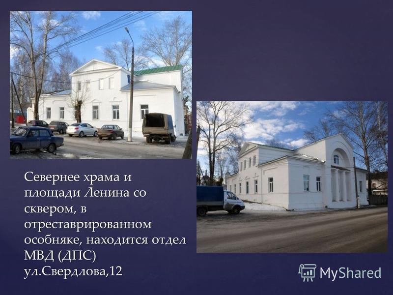 Севернее храма и площади Ленина со сквером, в отреставрированном особняке, находится отдел МВД (ДПС) ул.Свердлова,12