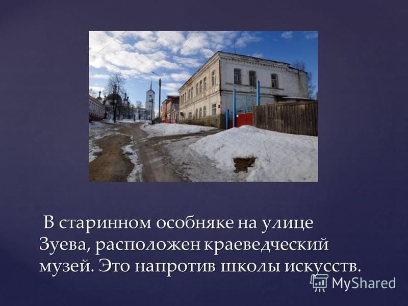 В старинном особняке на улице Зуева, расположен краеведческий музей. Это напротив школы искусств. В старинном особняке на улице Зуева, расположен краеведческий музей. Это напротив школы искусств.