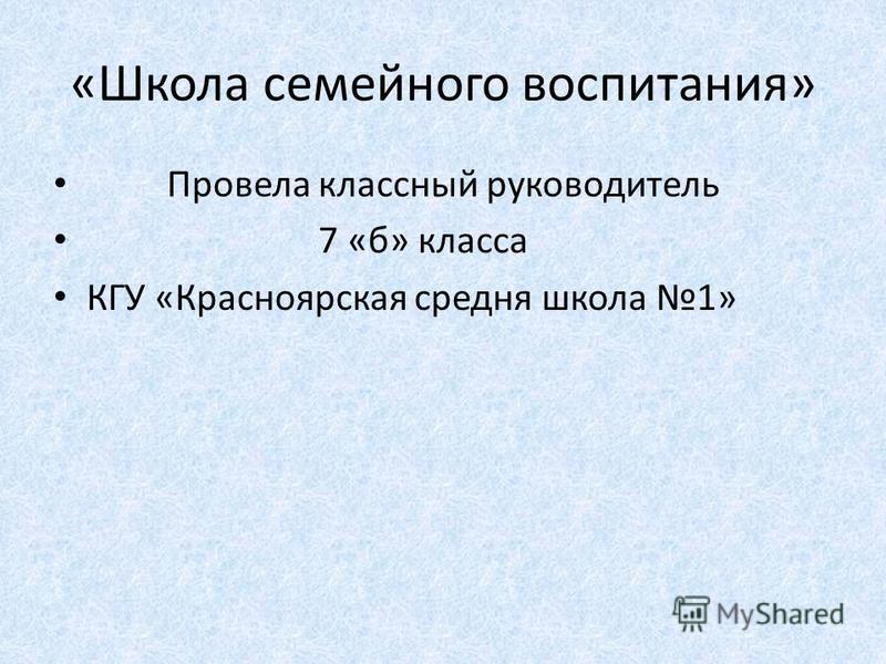 «Школа семейного воспитания» Провела классный руководитель 7 «б» класса КГУ «Красноярская средняя школа 1»