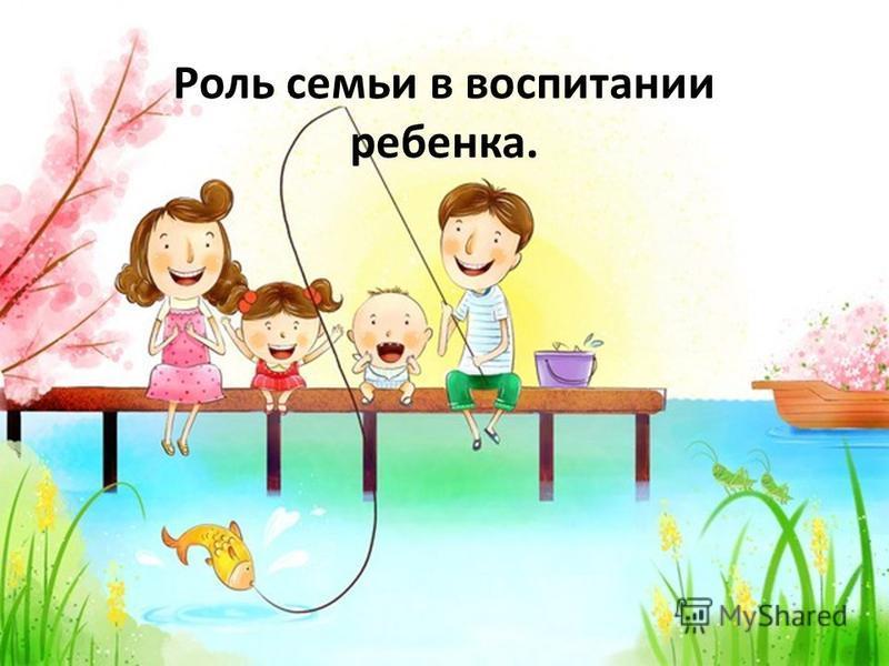 Роль семьи в воспитании ребенка.