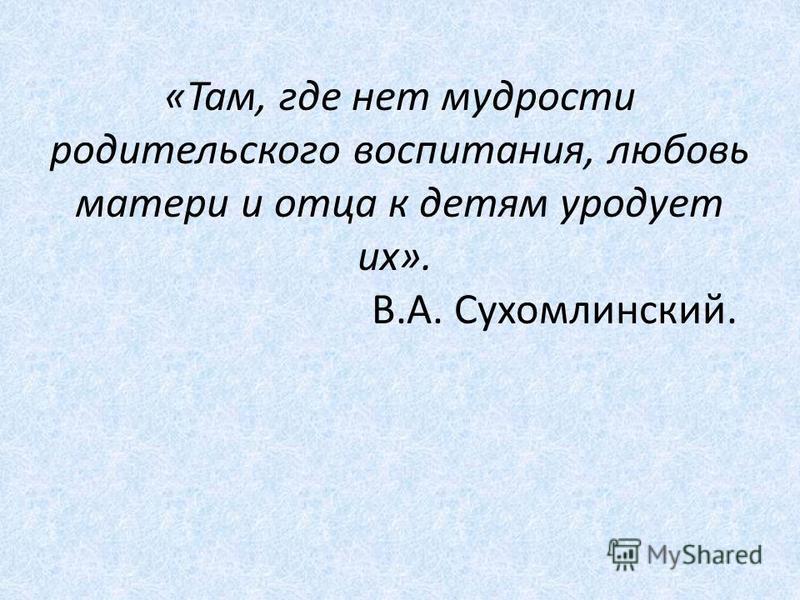 «Там, где нет мудрости родительского воспитания, любовь матери и отца к детям уродует их». В.А. Сухомлинский.