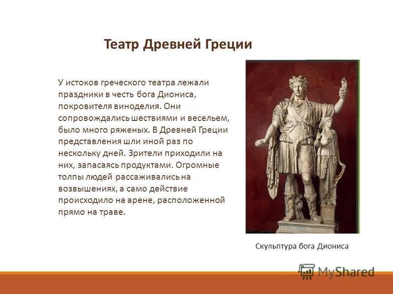 У истоков греческого театра лежали праздники в честь бога Диониса, покровителя виноделия. Они сопровождались шествиями и весельем, было много ряженых. В Древней Греции представления шли иной раз по нескольку дней. Зрители приходили на них, запасаясь