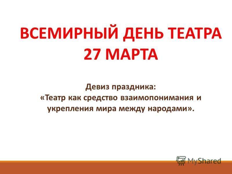 Девиз праздника: «Театр как средство взаимопонимания и укрепления мира между народами». ВСЕМИРНЫЙ ДЕНЬ ТЕАТРА 27 МАРТА