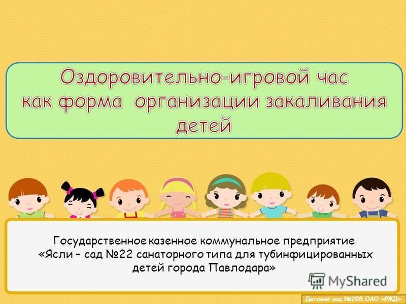 Детский сад 208 ОАО «РЖД» Государственное казенное коммунальное предприятие «Ясли – сад 22 санаторного типа для тубинфицированных детей города Павлодара»