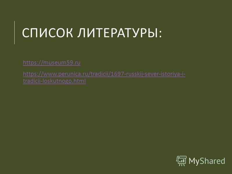 СПИСОК ЛИТЕРАТУРЫ : https://museum59. ru https://www.perunica.ru/tradicii/1697-russkij-sever-istoriya-i- tradicii-loskutnogo.htmlhttps://www.perunica.ru/tradicii/1697-russkij-sever-istoriya-i- tradicii-loskutnogo.html