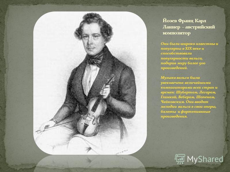 Они были широко известны и популярны в XIX веке и способствовали популярности вальса, подарив миру более 500 произведений. Музыка вальса была увековечена величайшими композиторами всех стран и времен: Шубертом, Легаром, Глинкой, Вебером, Шопеном, Чай