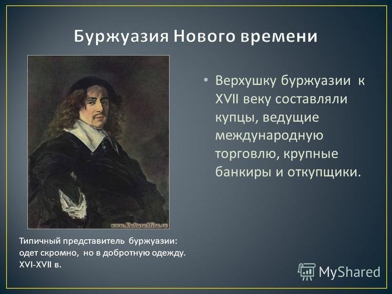 Верхушку буржуазии к XVII веку составляли купцы, ведущие международную торговлю, крупные банкиры и откупщики. Типичный представитель буржуазии : одет скромно, но в добротную одежду. XVI-XVII в.