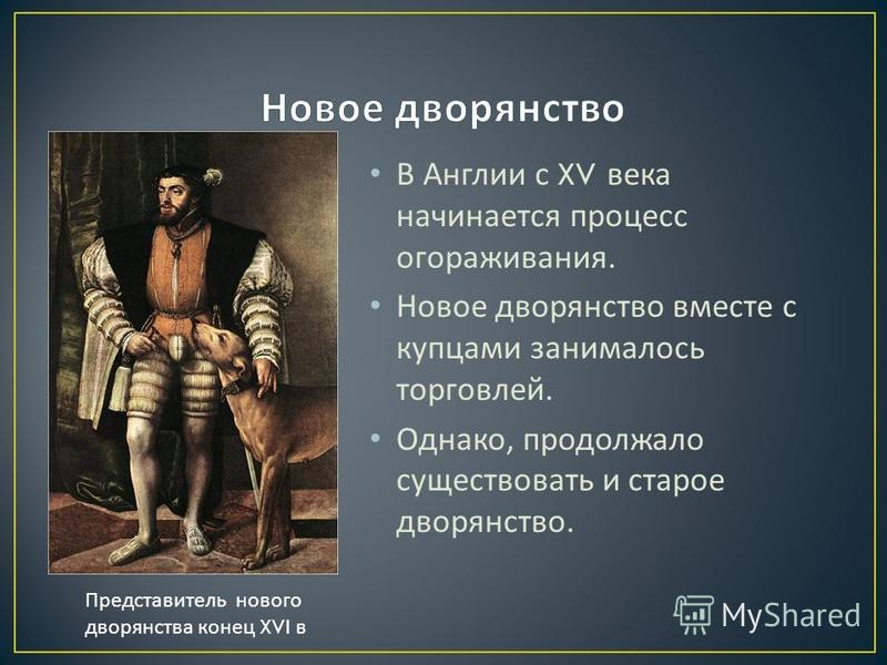 В Англии с XV века начинается процесс огораживания. Новое дворянство вместе с купцами занималось торговлей. Однако, продолжало существовать и старое дворянство. Представитель нового дворянства конец XVI в