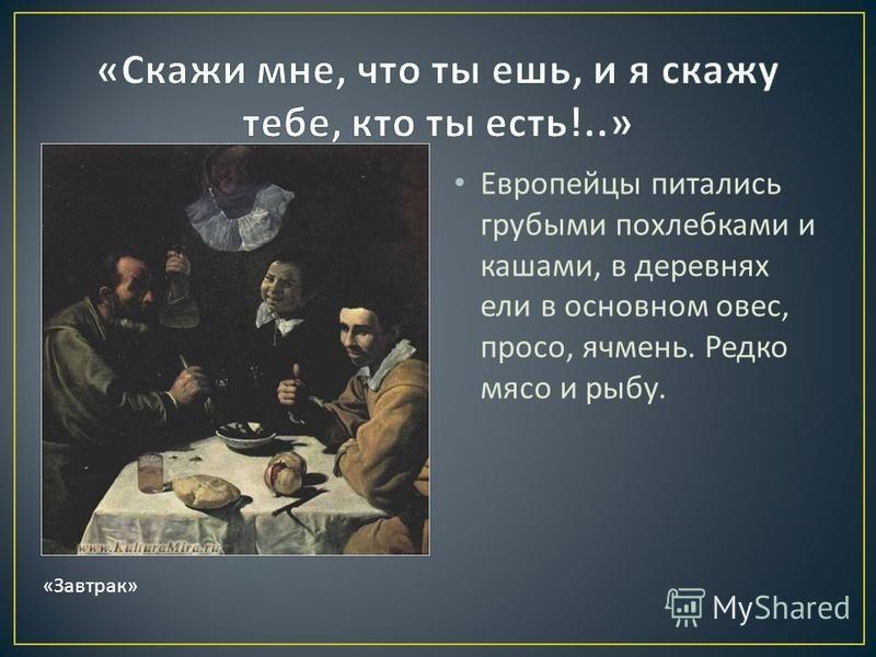 Европейцы питались грубыми похлебками и кашами, в деревнях ели в основном овес, просо, ячмень. Редко мясо и рыбу. « Завтрак »