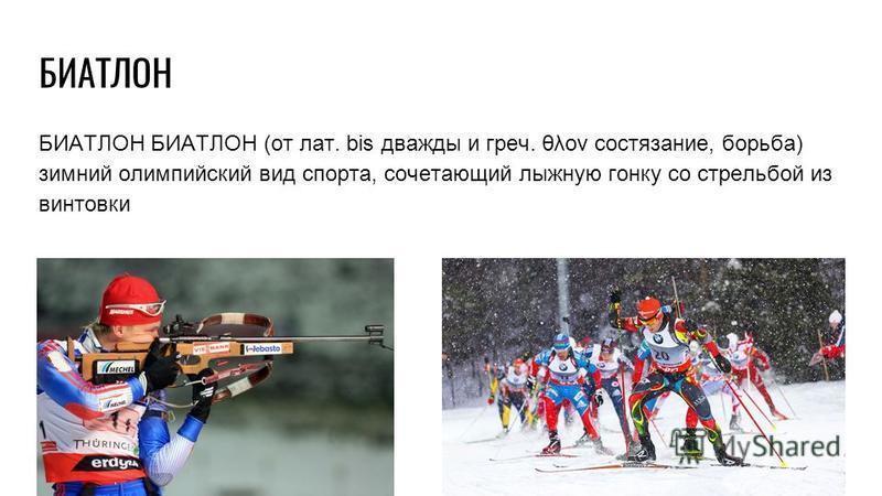 БИАТЛОН БИАТЛОН (от лат. bis дважды и греч. θλον состязание, борьба) зимний олимпийский вид спорта, сочетающий лыжную гонку со стрельбой из винтовки