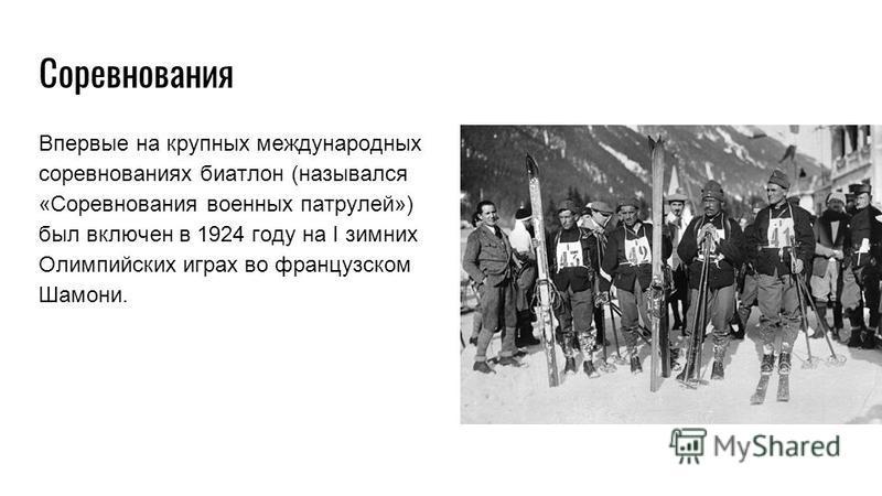 Впервые на крупных международных соревнованиях биатлон (назывался «Соревнования военных патрулей») был включен в 1924 году на I зимних Олимпийских играх во французском Шамони. Соревнования