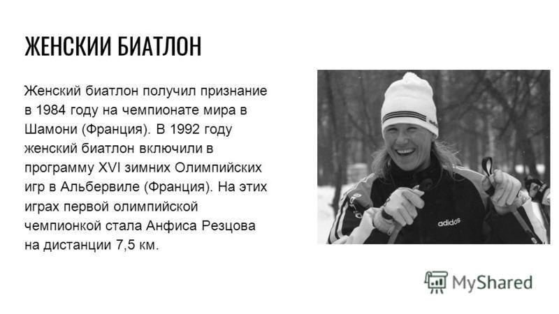 ЖЕНСКИЙ БИАТЛОН Женский биатлон получил признание в 1984 году на чемпионате мира в Шамони (Франция). В 1992 году женский биатлон включили в программу XVI зимних Олимпийских игр в Альбервиле (Франция). На этих играх первой олимпийской чемпионкой стала