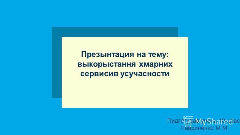 Презынтация на тему: выкорыстання хмарних сервисив усучасности Пидготував учень 10-класу Лавриненко М.М.