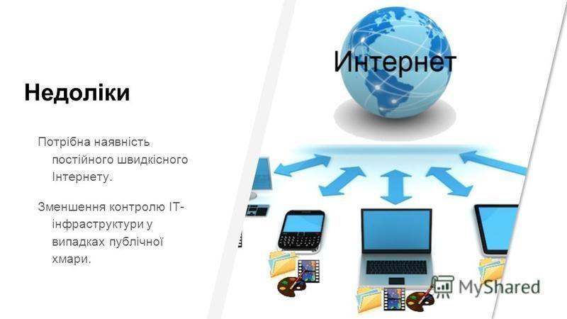 Недоліки Потрібна наявність постійного швидкісного Інтернету. Зменшення контролю ІТ- інфраструктури у випадках публічної хмари.