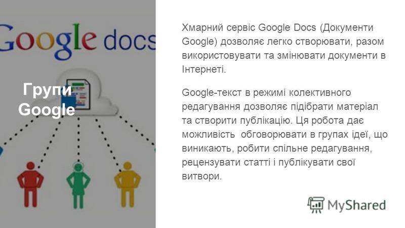 Групи Google Хмарний сервіс Google Docs (Документи Google) дозволяє легко створювати, разом використовувати та змінювати документи в Інтернеті. Google-текст в режимі колективного редагування дозволяє підібрати матеріал та створити публікацію. Ця робо