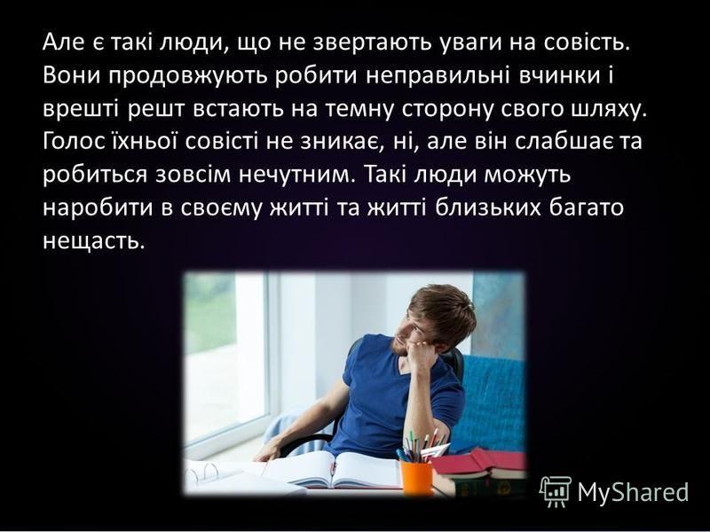 Але є такі люди, що не звертають уваги на совість. Вони продовжують робити неправильні вчинки і врешті решт встають на темну сторону свого шляху. Голос їхньої совісті не зникає, ні, але він слабшає та робиться зовсім нечутним. Такі люди можуть нароби