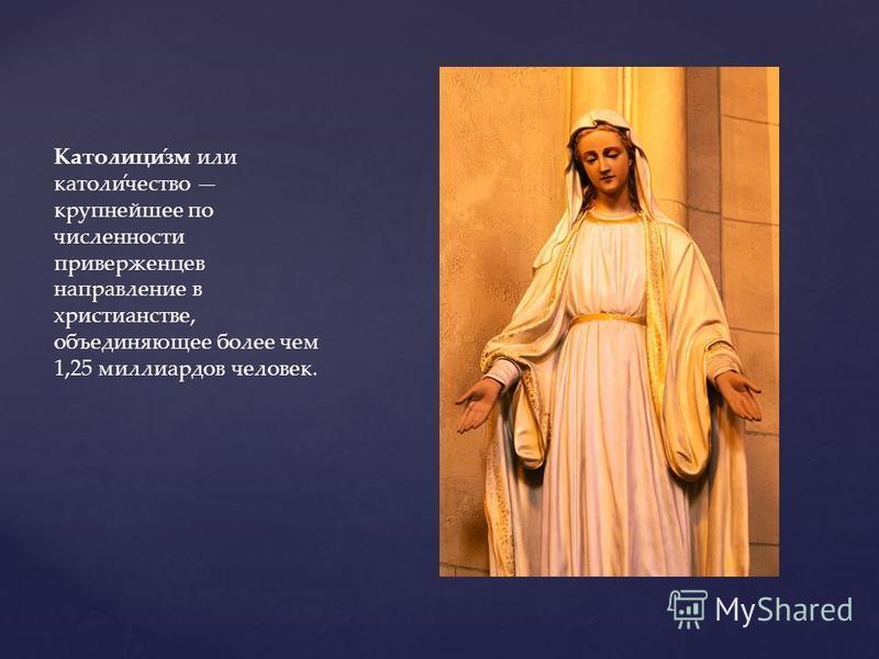 Католици́см или катали́отчество крупнейшее по численности приверженцев направление в христианстве, объединяющее более чем 1,25 миллиардов человек.