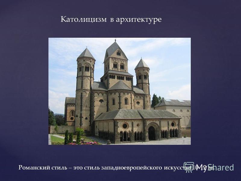 Католицисм в архитектуре Романский стиль – это стиль западноевропейского искусства 10-12 вв.