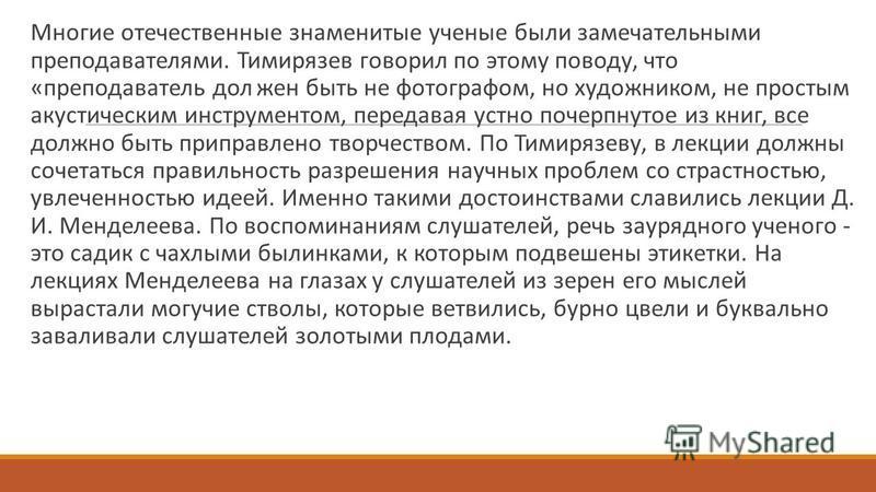 Многие отечественные знаменитые ученые были замечательными преподавателями. Тимирязев говорил по этому поводу, что «преподаватель дол жен быть не фотографом, но художником, не простым акустическим инструментом, передавая устно почерпнутое из книг, вс