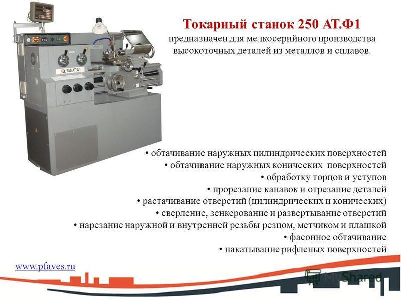 Токарный станок 250 АТ.Ф1 предназначен для мелкосерийного производства высокоточных деталей из металлов и сплавов. обтачивание наружных цилиндрических поверхностей обтачивание наружных конических поверхностей обработку торцов и уступов прорезание кан