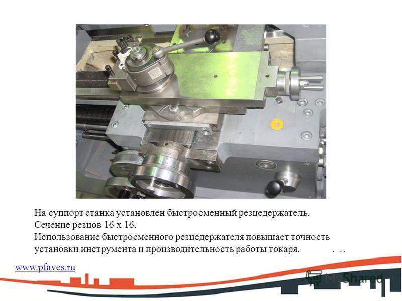 На суппорт станка установлен быстросменный резцедержатель. Сечение резцов 16 х 16. Использование быстросменного резцедержателя повышает точность установки инструмента и производительность работы токаря. www.pfaves.ru