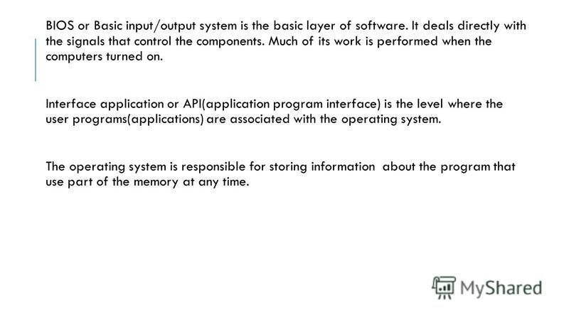 BIOS or Basic input/output system is the basic layer of software. It deals directly with the signals that control the components. Much of its work is performed when the computers turned on. Interface application or API(application program interface)