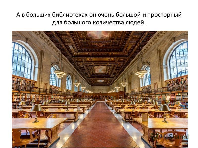 А в больших библиотеках он очень большой и просторный для большого количества людей.