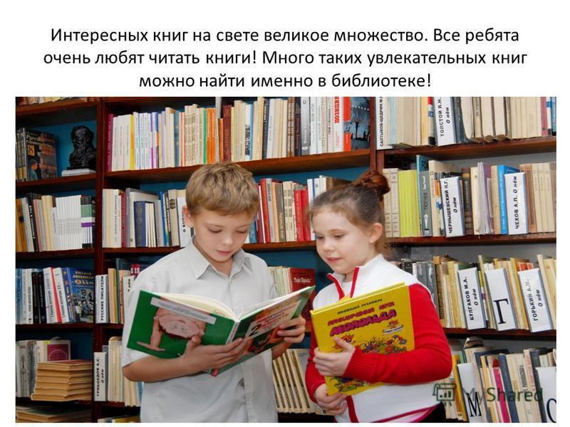 Интересных книг на свете великое множество. Все ребята очень любят читать книги! Много таких увлекательных книг можно найти именно в библиотеке!