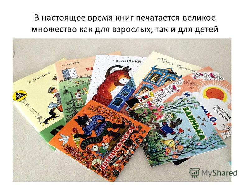 В настоящее время книг печатается великое множество как для взрослых, так и для детей