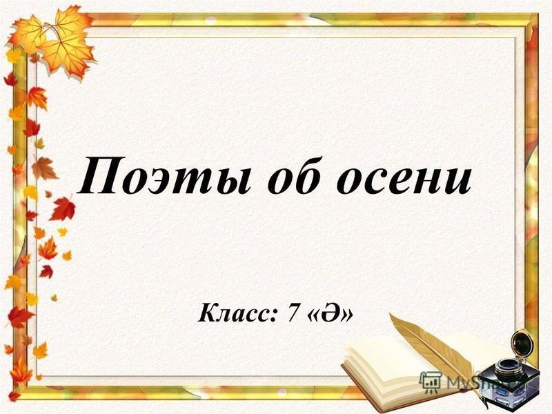Поэты об осени Класс: 7 «Ә»