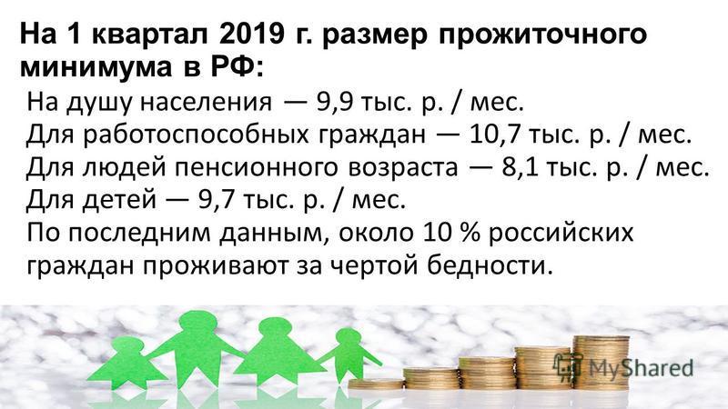 На 1 квартал 2019 г. размер прожиточного минимума в РФ: На душу населения 9,9 тыс. р. / мес. Для работоспособных граждан 10,7 тыс. р. / мес. Для людей пенсионного возраста 8,1 тыс. р. / мес. Для детей 9,7 тыс. р. / мес. По последним данным, около 10