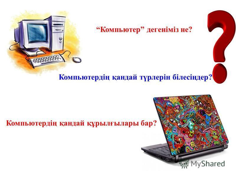 Компьютер дегеніміз не? Компьютердің қандай түрлерін білесіңдер? Компьютердің қандай құрылғылары бар?