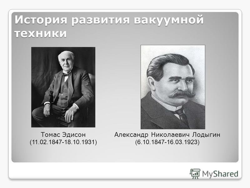 История развития вакуумной техники Александр Николаевич Лодыгин (6.10.1847-16.03.1923) Томас Эдисон (11.02.1847-18.10.1931)