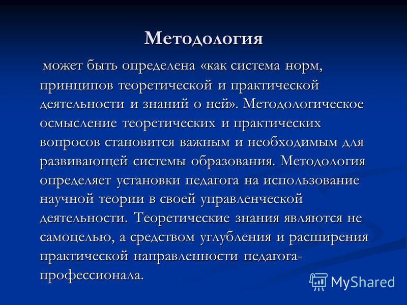 Методология может быть определена «как система норм, принципов теоретической и практической деятельности и знаний о ней». Методологическое осмысление теоретических и практических вопросов становится важным и необходимым для развивающей системы образо
