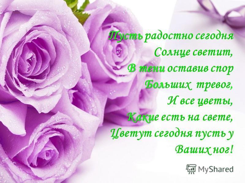 Пусть Пусть радостно сегодня Солнце светит, В тени Бол В тени оставив спор Больших тревог, И все цветы, Каки Какие есть на свете, Цветут сегодня пусть у Ваших ног!