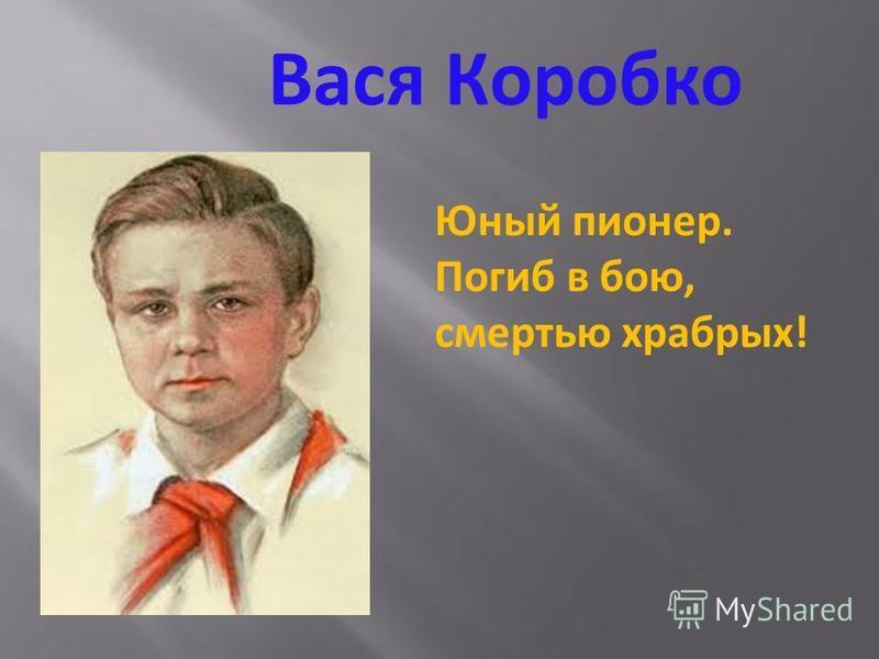 Петя Клыпа Прошел всю войну, его имя навечно занесено в книгу защитников Брестской крепости. Погиб смертью храбрых!