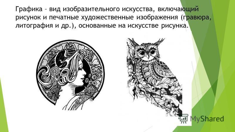Графика – вид изобразительного искусства, включающий рисунок и печатные художественные изображения (гравюра, литография и др.), основанные на искусстве рисунка.