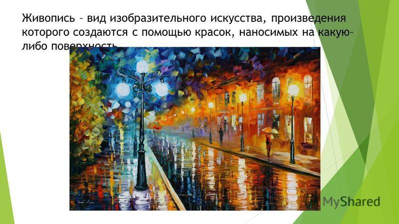 Живопись – вид изобразительного искусства, произведения которого создаются с помощью красок, наносимых на какую– либо поверхность.