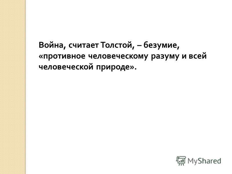 Война, считает Толстой, – безумие, « противное человеческому разуму и всей человеческой природе ».