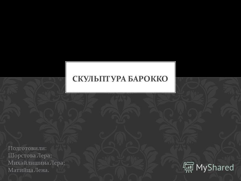 Подготовили : Шорстова Лера ; Михайлишина Лера ; Матийца Лена.