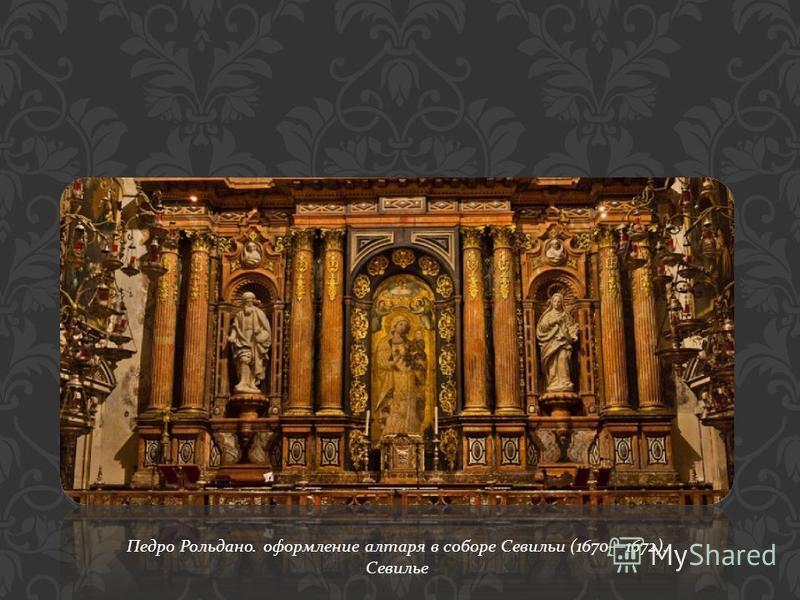 Педро Рольдано. оформление алтаря в соборе Севильи (16701672). Севилье