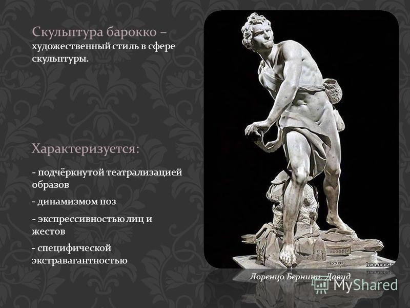 Скульптура барокко – художественный стиль в сфере скульптуры. Характеризуется : - подчёркнутой театрализацией образов - динамизмом поз - экспрессивностью лиц и жестов - специфической экстравагантностью Лоренцо Бернини. Давид