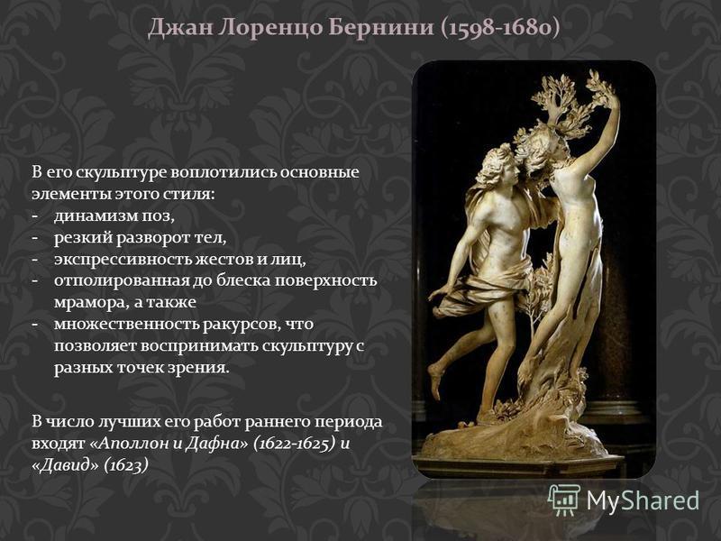 Джан Лоренцо Бернини (1598-1680) В его скульптуре воплотились основные элементы этого стиля : -динамизм поз, -резкий разворот тел, -экспрессивность жестов и лиц, -отполированная до блеска поверхность мрамора, а также -множественность ракурсов, что по