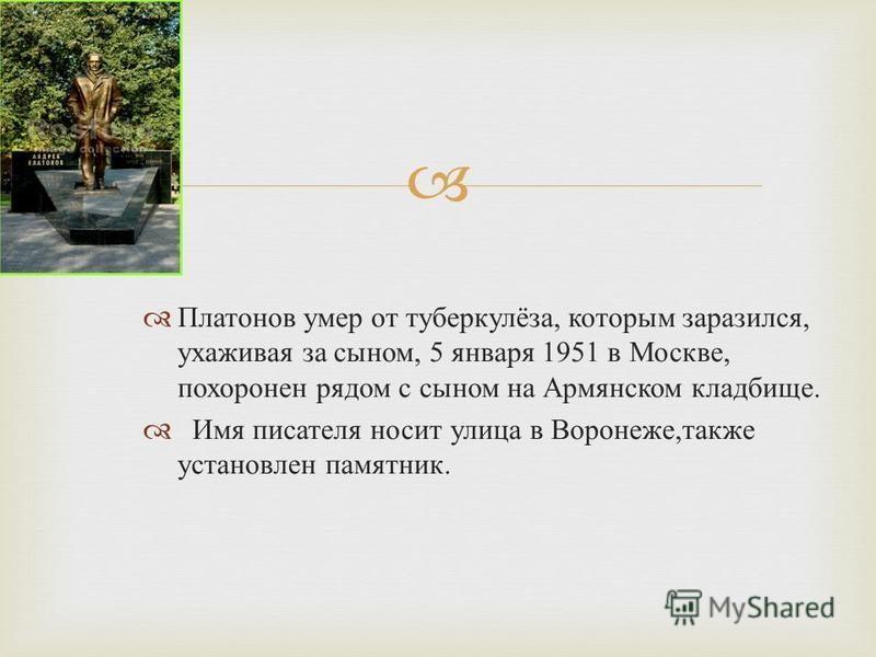 Платонов умер от туберкулёза, которым заразился, ухаживая за сыном, 5 января 1951 в Москве, похоронен рядом с сыном на Армянском кладбище. Имя писателя носит улица в Воронеже, также установлен памятник.