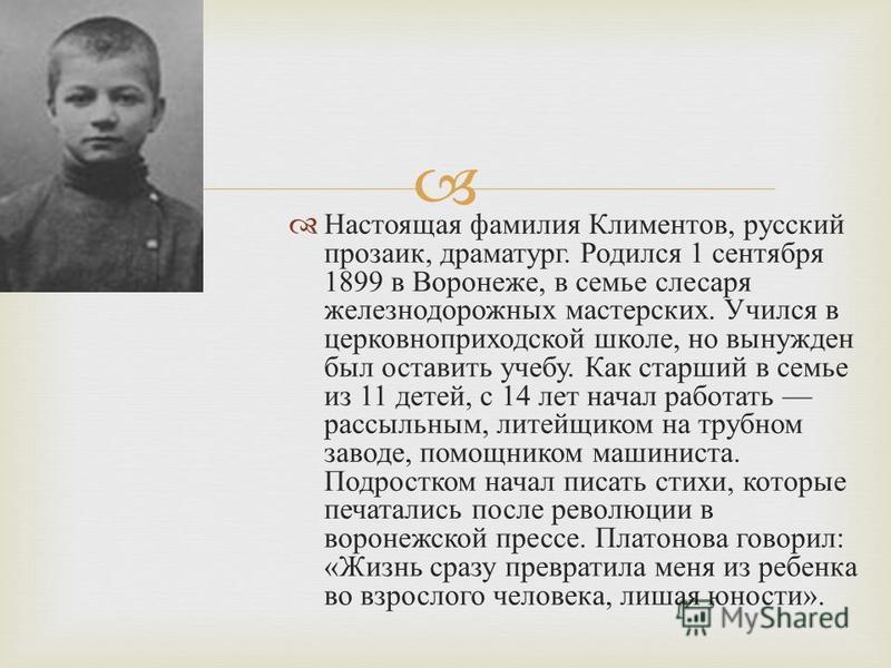 Настоящая фамилия Климентов, русский прозаик, драматург. Родился 1 сентября 1899 в Воронеже, в семье слесаря железнодорожных мастерских. Учился в церковноприходской школе, но вынужден был оставить учебу. Как старший в семье из 11 детей, с 14 лет нача