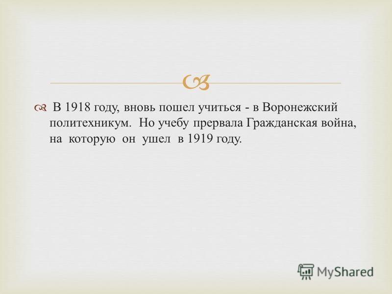В 1918 году, вновь пошел учиться - в Воронежский политехникум. Но учебу прервала Гражданская война, на которую он ушел в 1919 году.