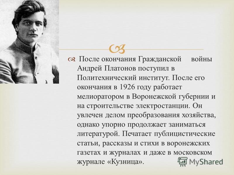 После окончания Гражданской войны Андрей Платонов поступил в Политехнический институт. После его окончания в 1926 году работает мелиоратором в Воронежской губернии и на строительстве электростанции. Он увлечен делом преобразования хозяйства, однако у