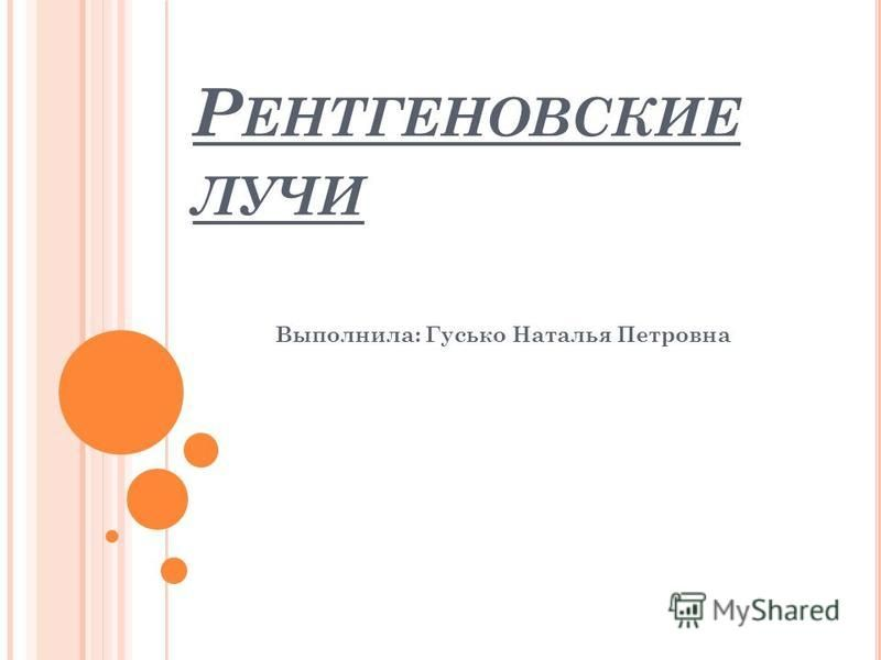 Р ЕНТГЕНОВСКИЕ ЛУЧИ Выполнила: Гусько Наталья Петровна