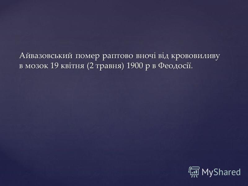 Айвазовський помер раптово вночі від крововиливу в мозок 19 квітня (2 травня) 1900 р в Феодосії.