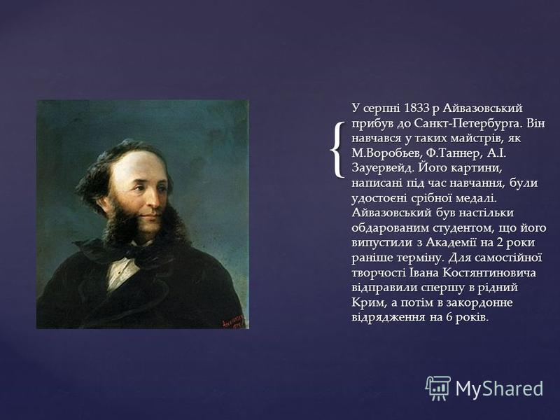 { У серпні 1833 р Айвазовський прибув до Санкт-Петербурга. Він навчався у таких майстрів, як М.Воробьев, Ф.Таннер, А.І. Зауервейд. Його картини, написані під час навчання, були удостоєні срібної медалі. Айвазовський був настільки обдарованим студенто